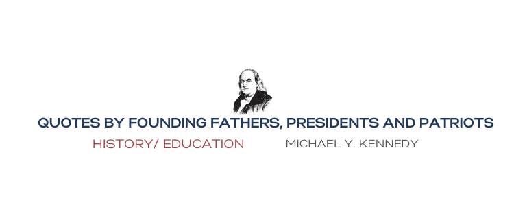 QUOTES BY FOUNDING FATHERS, PRESIDENTS, AND PATRIOTS